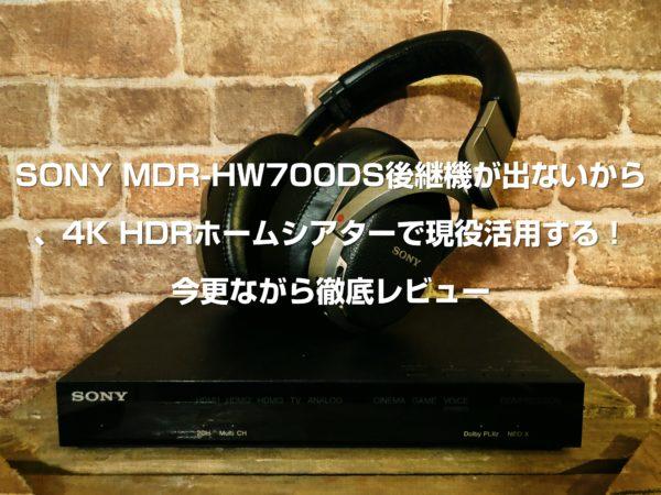SONY MDR-HW700DS後継機が出ないから4K HDRホームシアターで現役活用する!今更ながら徹底レビュー