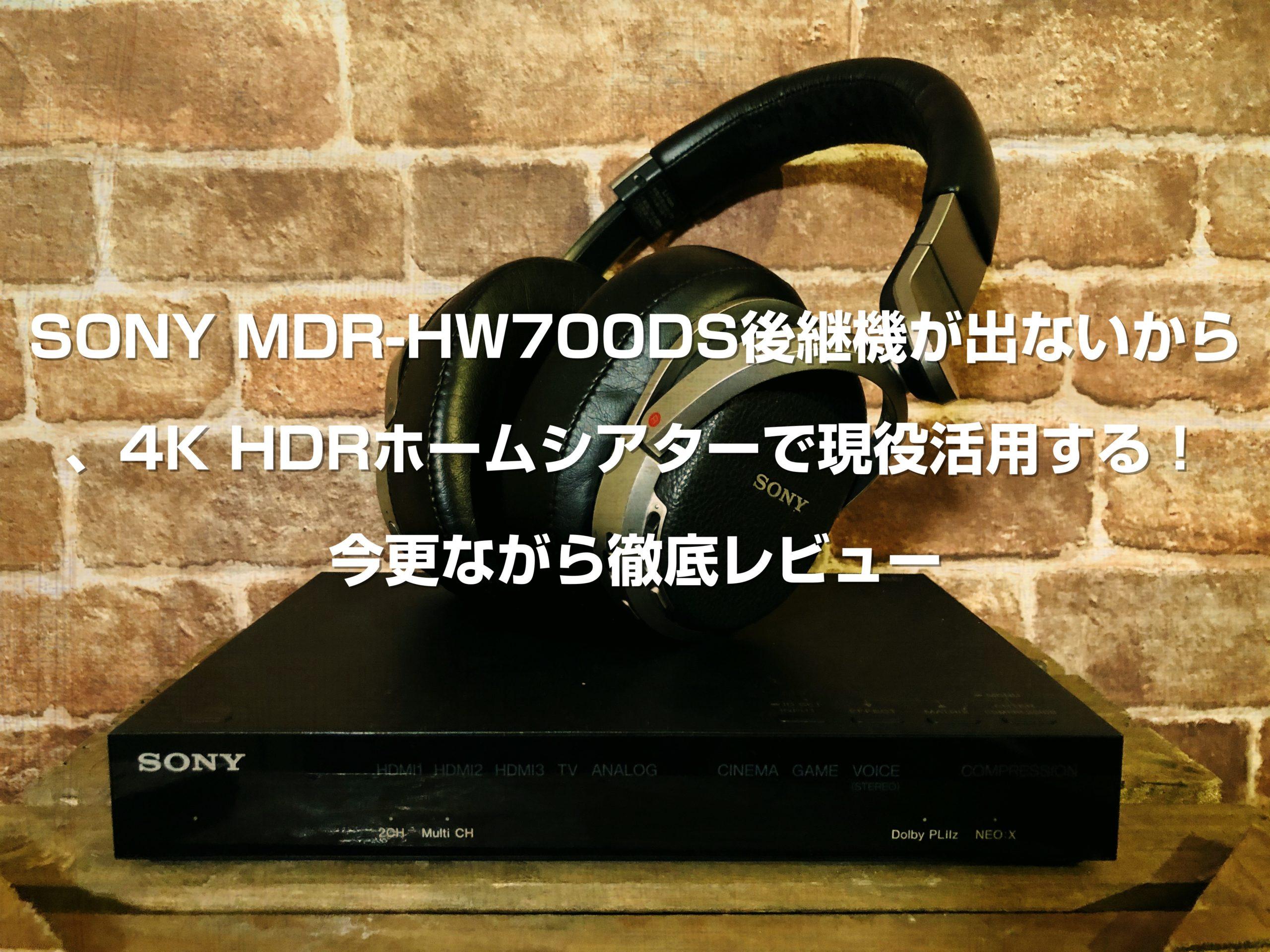 SONY MDR-HW700DS後継機が出ないから、4K HDRホームシアターで現役活用する!今更ながら徹底レビュー
